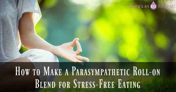 How to Make a Parasympathetic Roll-on Blend for Stress Free Eating