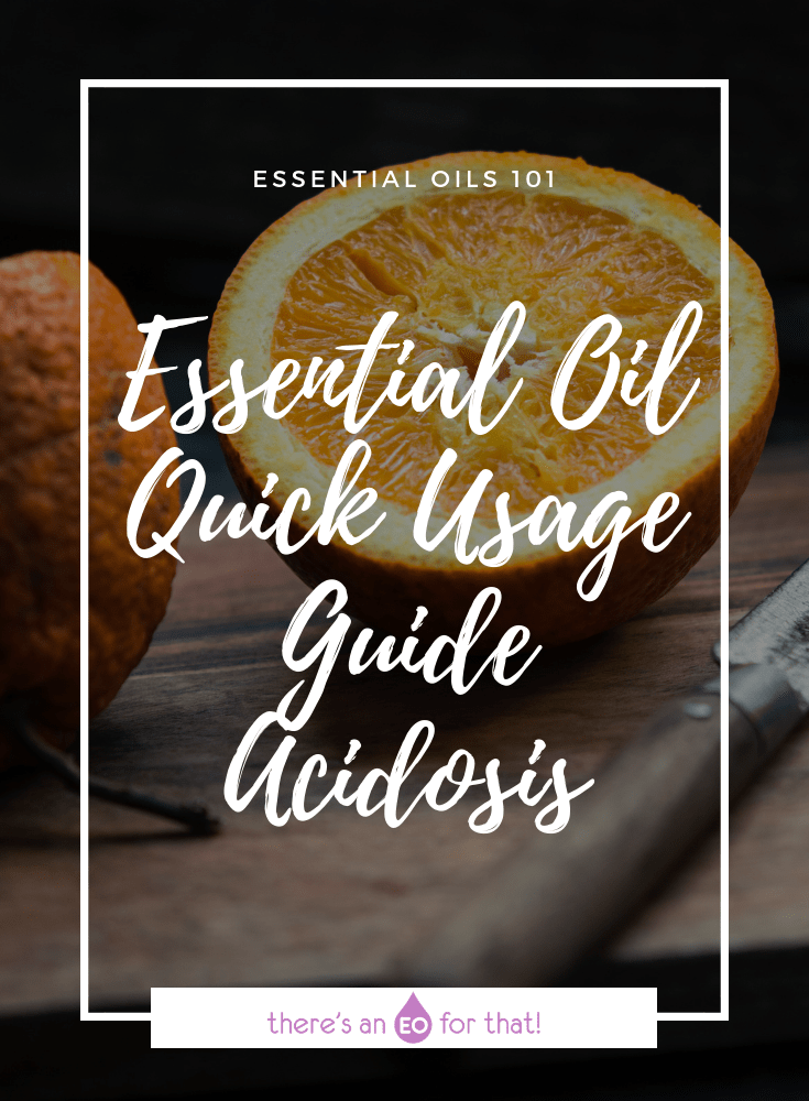 Essential Oil Quick Usage Guide - Acidosis - learn how to balance the body's pH levels using the power of essential oils.